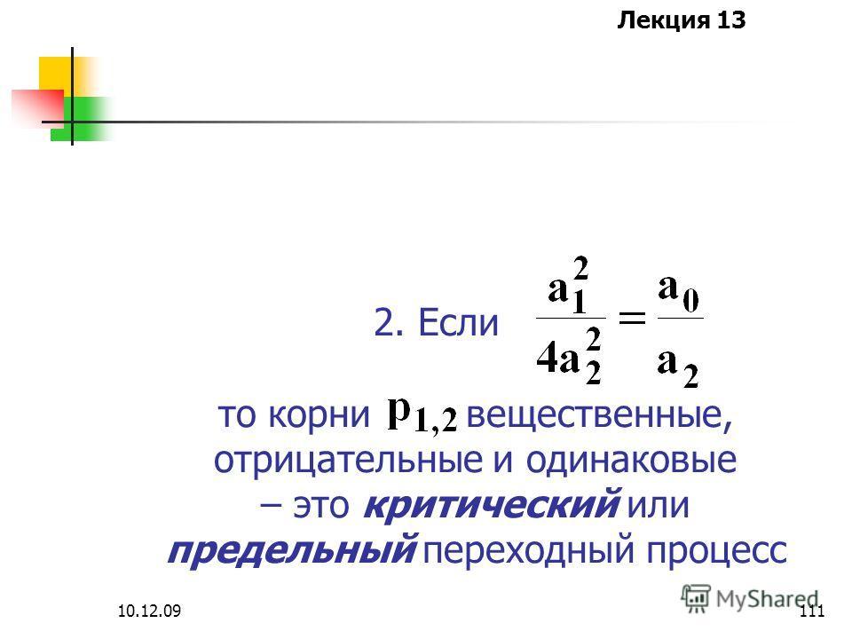 Лекция 13 10.12.09111 2. Если то корни вещественные, отрицательные и одинаковые – это критический или предельный переходный процесс