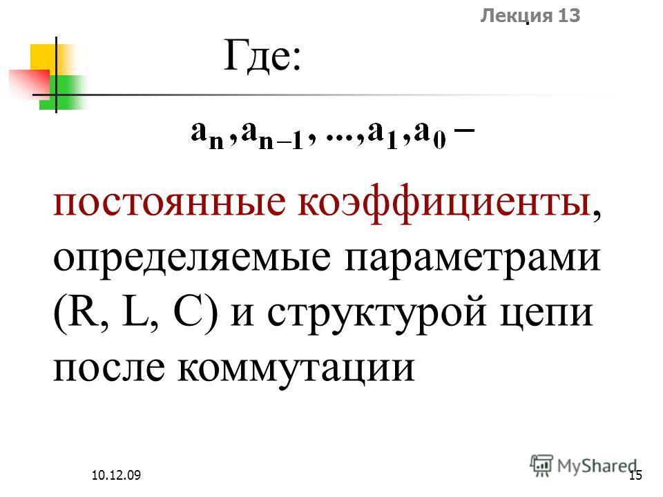 Лекция 13 10.12.0915 Где: постоянные коэффициенты, определяемые параметрами (R, L, C) и структурой цепи после коммутации