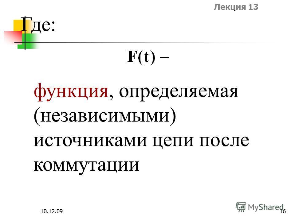 Лекция 13 10.12.0916 Где: функция, определяемая (независимыми) источниками цепи после коммутации