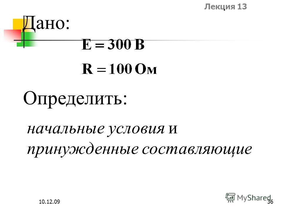 Лекция 13 10.12.0936 Дано: Определить: начальные условия и принужденные составляющие