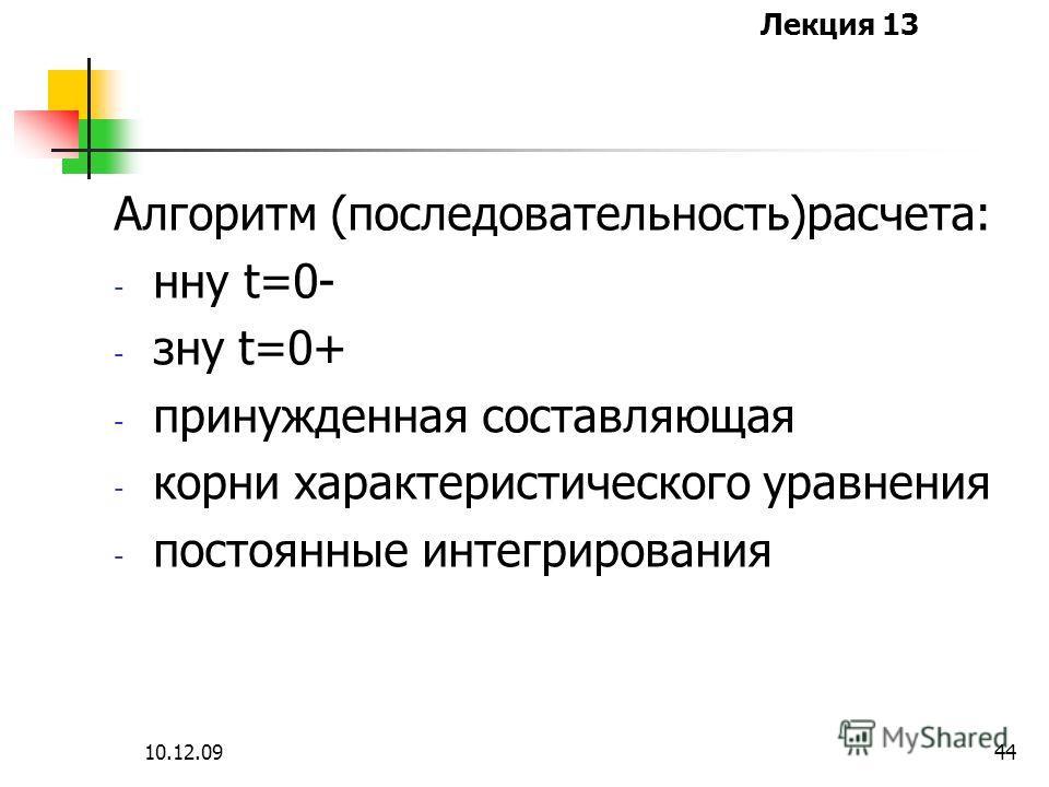 Лекция 13 10.12.0944 Алгоритм (последовательность)расчета: - нну t=0- - зну t=0+ - принужденная составляющая - корни характеристического уравнения - постоянные интегрирования
