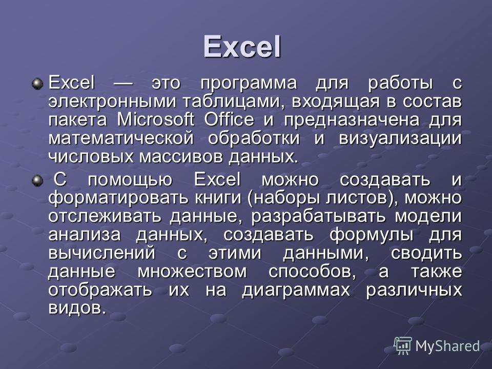 Excel Excel это программа для работы с электронными таблицами, входящая в состав пакета Microsoft Office и предназначена для математической обработки и визуализации числовых массивов данных. С помощью Excel можно создавать и форматировать книги (набо