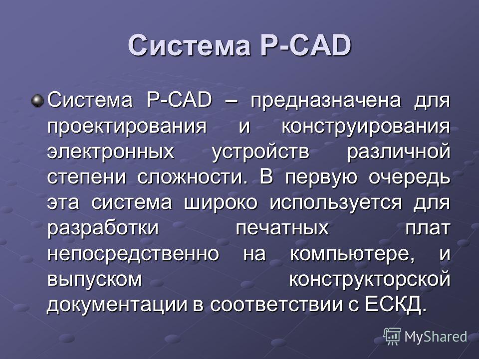Система P-CAD Система P-CAD – предназначена для проектирования и конструирования электронных устройств различной степени сложности. В первую очередь эта система широко используется для разработки печатных плат непосредственно на компьютере, и выпуско