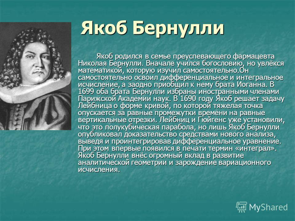 Якоб Бернулли Якоб родился в семье преуспевающего фармацевта Николая Бернулли. Вначале учился богословию, но увлёкся математикой, которую изучил самостоятельно.Он самостоятельно освоил дифференциальное и интегральное исчисление, а заодно приобщил к н