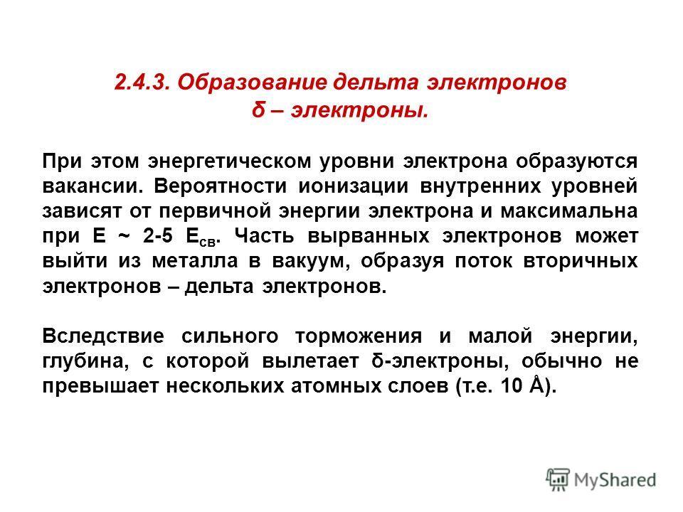 2.4.3. Образование дельта электронов δ – электроны. При этом энергетическом уровни электрона образуются вакансии. Вероятности ионизации внутренних уровней зависят от первичной энергии электрона и максимальна при Е ~ 2-5 Е св. Часть вырванных электрон