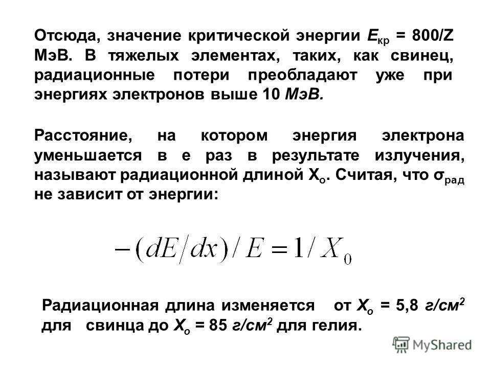 Отсюда, значение критической энергии Е кр = 800/Z МэВ. В тяжелых элементах, таких, как свинец, радиационные потери преобладают уже при энергиях электронов выше 10 МэВ. Радиационная длина изменяется от Х о = 5,8 г/см 2 для свинца до Х о = 85 г/см 2 дл