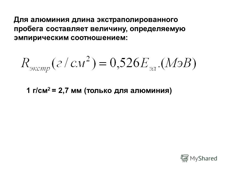 Для алюминия длина экстраполированного пробега составляет величину, определяемую эмпирическим соотношением: 1 г/см 2 = 2,7 мм (только для алюминия)