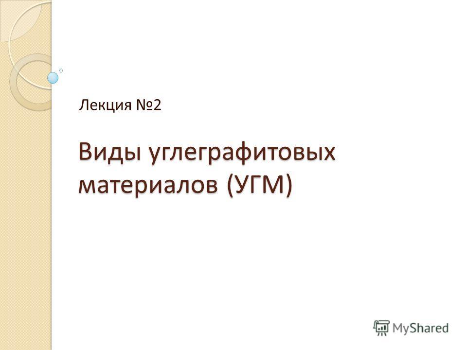 Виды углеграфитовых материалов (УГМ) Лекция 2