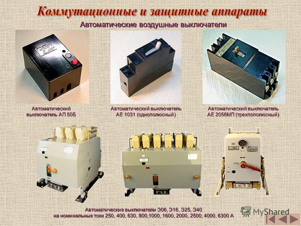 Автоматические воздушные выключатели Автоматический выключатель АП 50Б Автоматические выключатели Э06, Э16, Э25, Э40 на номинальные токи 250, 400, 630, 800,1000, 1600, 2000, 2500, 4000, 6300 А Автоматический выключатель АЕ 1031 (однополюсный) Автомат