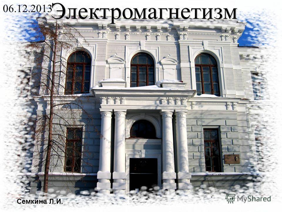 Электромагнетизм 06.12.2013 Семкина Л.И.