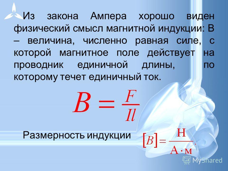 Из закона Ампера хорошо виден физический смысл магнитной индукции: В – величина, численно равная силе, с которой магнитное поле действует на проводник единичной длины, по которому течет единичный ток. Размерность индукции