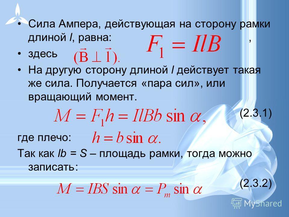 Сила Ампера, действующая на сторону рамки длиной l, равна:, здесь На другую сторону длиной l действует такая же сила. Получается «пара сил», или вращающий момент. (2.3.1) где плечо: Так как lb = S – площадь рамки, тогда можно записать: (2.3.2)