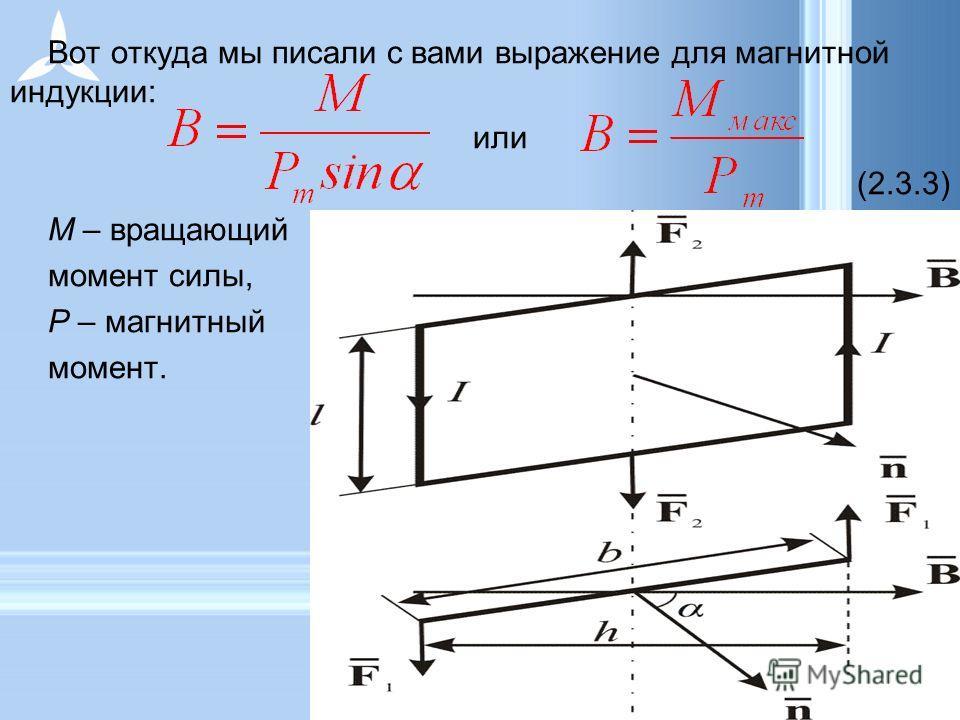 Вот откуда мы писали с вами выражение для магнитной индукции: или (2.3.3) M – вращающий момент силы, P – магнитный момент.