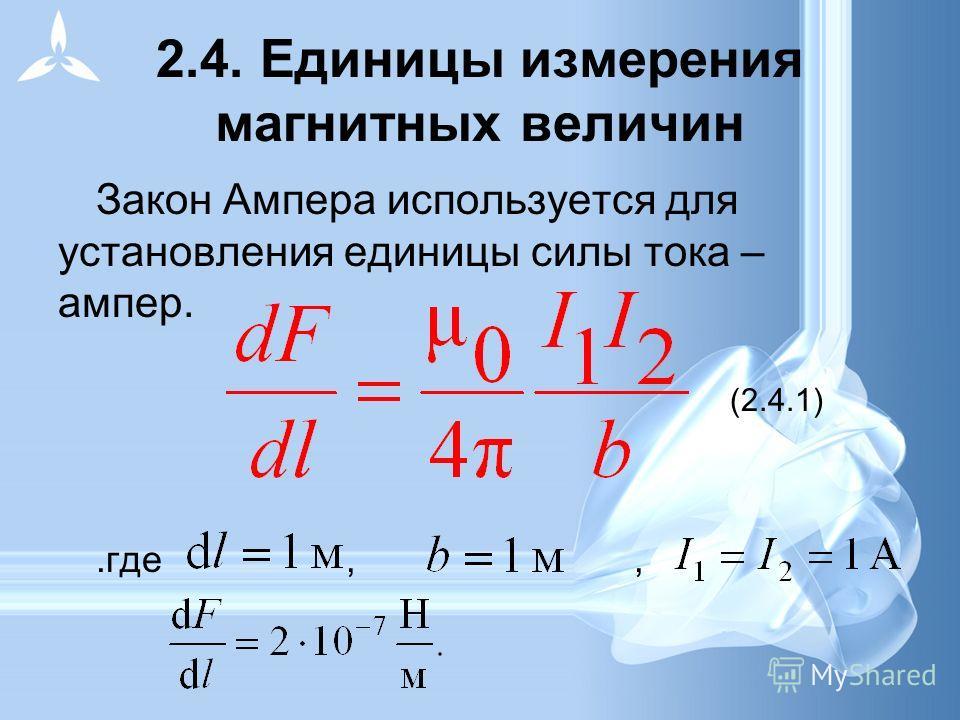 2.4. Единицы измерения магнитных величин Закон Ампера используется для установления единицы силы тока – ампер. (2.4.1).где,,
