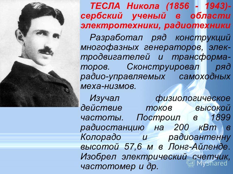 ТЕСЛА Никола (1856 - 1943)- сербский ученый в области электротехники, радиотехники Разработал ряд конструкций многофазных генераторов, элек- тродвигателей и трансформа- торов. Сконструировал ряд радио-управляемых самоходных меха-низмов. Изучал физиол