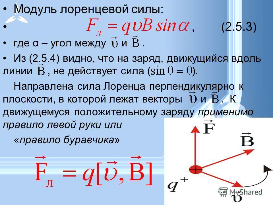 Модуль лоренцевой силы:,(2.5.3) где α – угол между и. Из (2.5.4) видно, что на заряд, движущийся вдоль линии, не действует сила ( ). Направлена сила Лоренца перпендикулярно к плоскости, в которой лежат векторы и. К движущемуся положительному заряду п