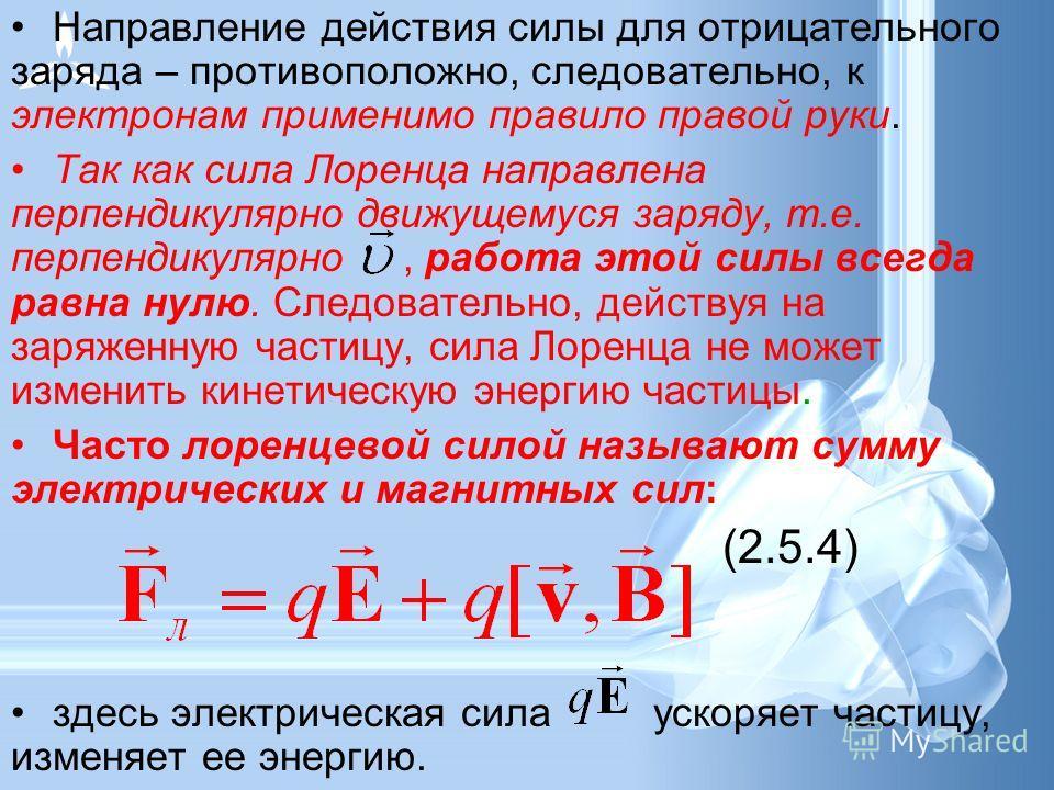 Направление действия силы для отрицательного заряда – противоположно, следовательно, к электронам применимо правило правой руки. Так как сила Лоренца направлена перпендикулярно движущемуся заряду, т.е. перпендикулярно, работа этой силы всегда равна н
