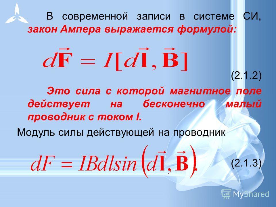 В современной записи в системе СИ, закон Ампера выражается формулой: (2.1.2) Это сила с которой магнитное поле действует на бесконечно малый проводник с током I. Модуль силы действующей на проводник (2.1.3)