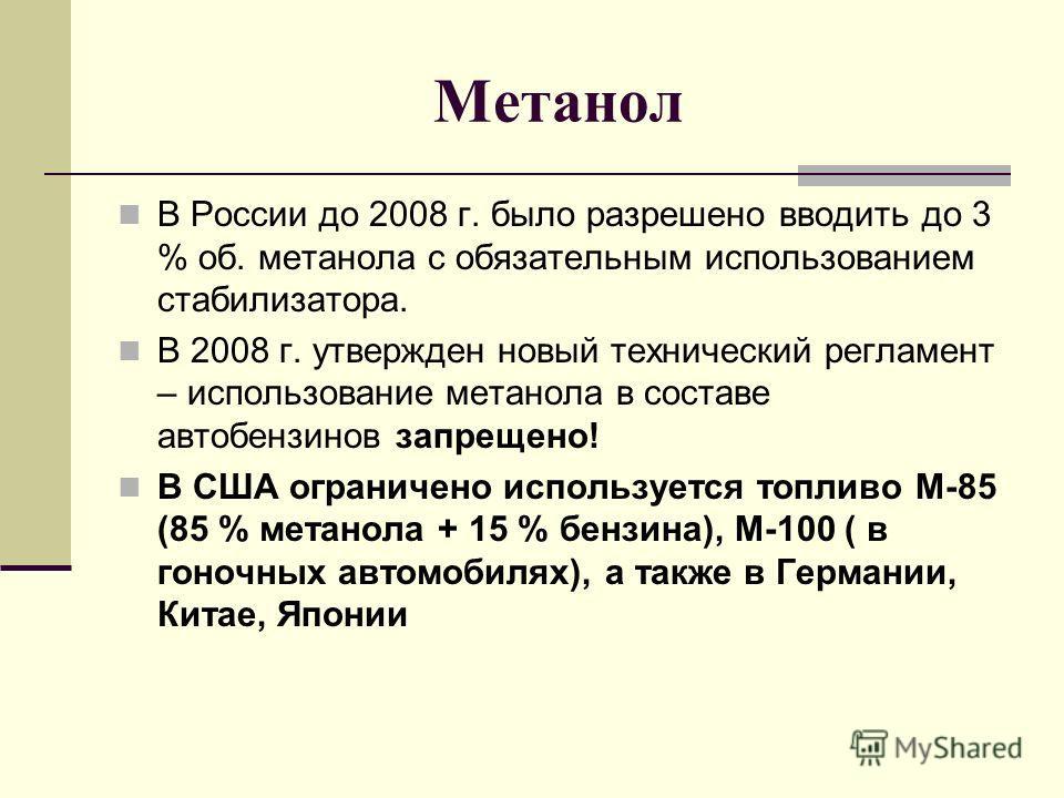 Метанол В России до 2008 г. было разрешено вводить до 3 % об. метанола с обязательным использованием стабилизатора. В 2008 г. утвержден новый технический регламент – использование метанола в составе автобензинов запрещено! В США ограничено использует