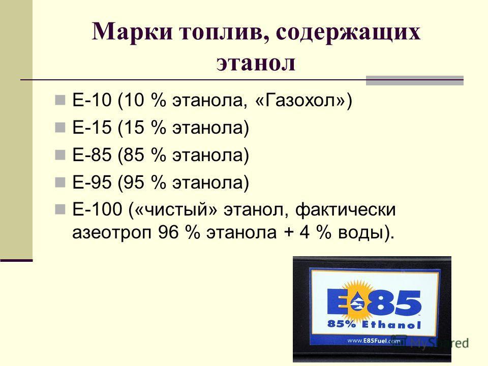 Марки топлив, содержащих этанол Е-10 (10 % этанола, «Газохол») Е-15 (15 % этанола) Е-85 (85 % этанола) Е-95 (95 % этанола) Е-100 («чистый» этанол, фактически азеотроп 96 % этанола + 4 % воды).