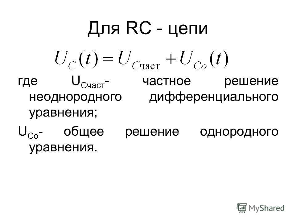 Для RC - цепи где U Cчаст - частное решение неоднородного дифференциального уравнения; U Co - общее решение однородного уравнения.
