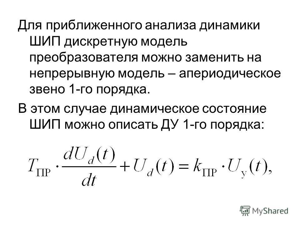 Для приближенного анализа динамики ШИП дискретную модель преобразователя можно заменить на непрерывную модель – апериодическое звено 1-го порядка. В этом случае динамическое состояние ШИП можно описать ДУ 1-го порядка: