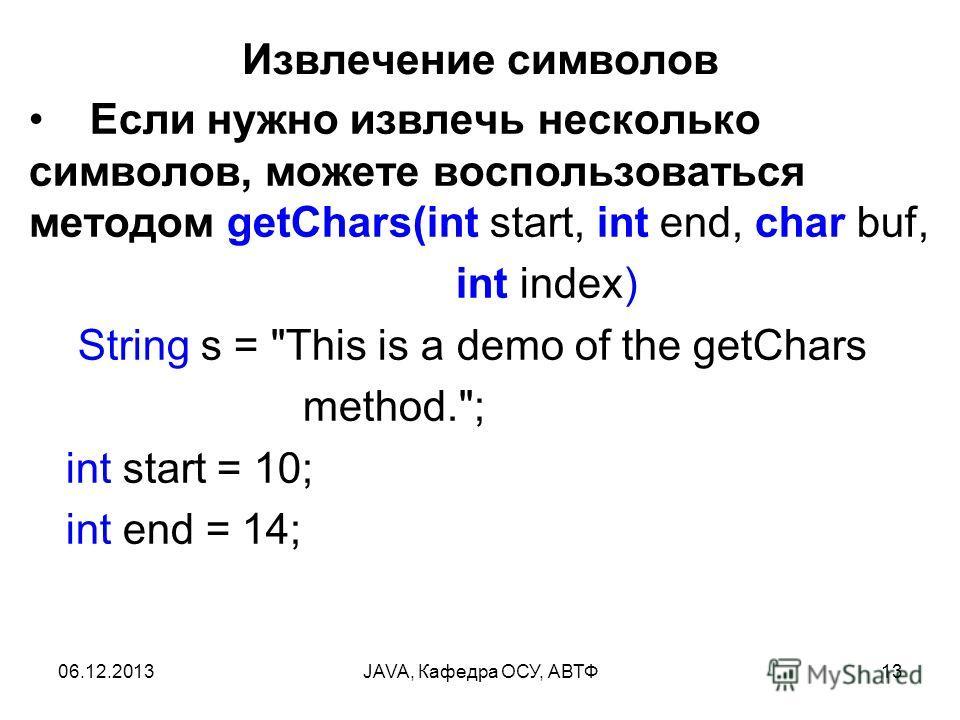 06.12.2013JAVA, Кафедра ОСУ, АВТФ13 Извлечение символов Если нужно извлечь несколько символов, можете воспользоваться методом getChars(int start, int end, char buf, int index) String s =
