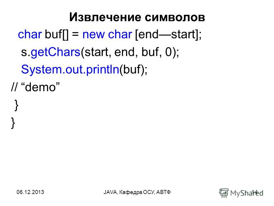 06.12.2013JAVA, Кафедра ОСУ, АВТФ14 Извлечение символов char buf[] = new char [endstart]; s.getChars(start, end, buf, 0); System.out.println(buf); // demo } }