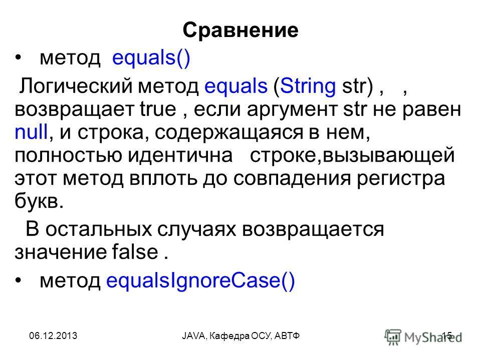 06.12.2013JAVA, Кафедра ОСУ, АВТФ15 Сравнение метод equals() Логический метод equals (String str),, возвращает true, если аргумент str не равен null, и строка, содержащаяся в нем, полностью идентична строке,вызывающей этот метод вплоть до совпадения