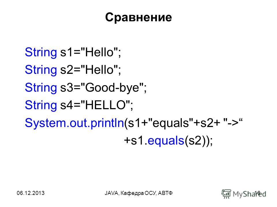 06.12.2013JAVA, Кафедра ОСУ, АВТФ16 Сравнение String s1=Hello; String s2=Hello; String s3=Good-bye; String s4=HELLO; System.out.println(s1+equals+s2+ -> +s1.equals(s2));