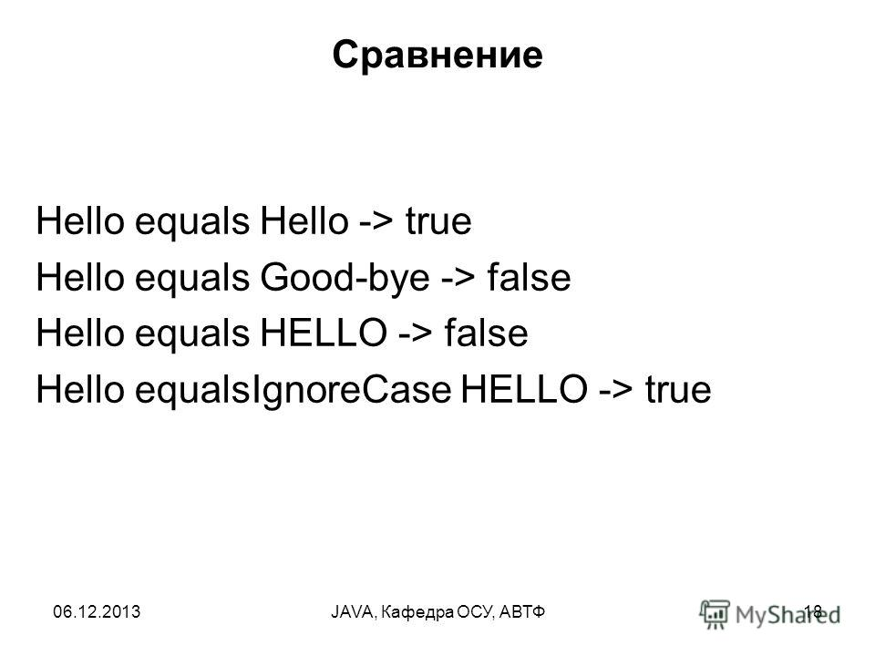 06.12.2013JAVA, Кафедра ОСУ, АВТФ18 Сравнение Hello equals Hello -> true Hello equals Good-bye -> false Hello equals HELLO -> false Hello equalsIgnoreCase HELLO -> true