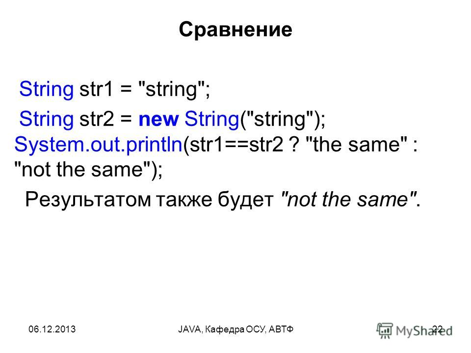 06.12.2013JAVA, Кафедра ОСУ, АВТФ22 Сравнение String str1 = string; String str2 = new String(string); System.out.println(str1==str2 ? the same : not the same); Результатом также будет not the same.