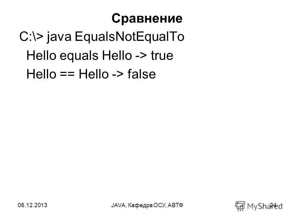 06.12.2013JAVA, Кафедра ОСУ, АВТФ24 Сравнение C:\> java EqualsNotEqualTo Hello equals Hello -> true Hello == Hello -> false