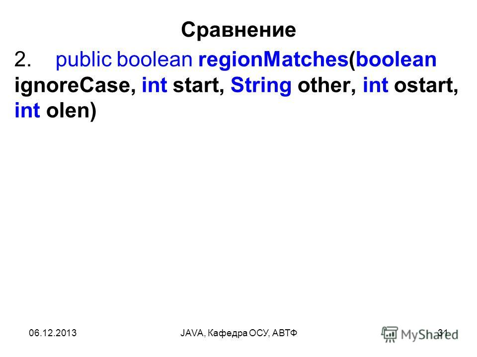 06.12.2013JAVA, Кафедра ОСУ, АВТФ31 Сравнение 2. public boolean regionMatches(boolean ignoreCase, int start, String other, int ostart, int olen)