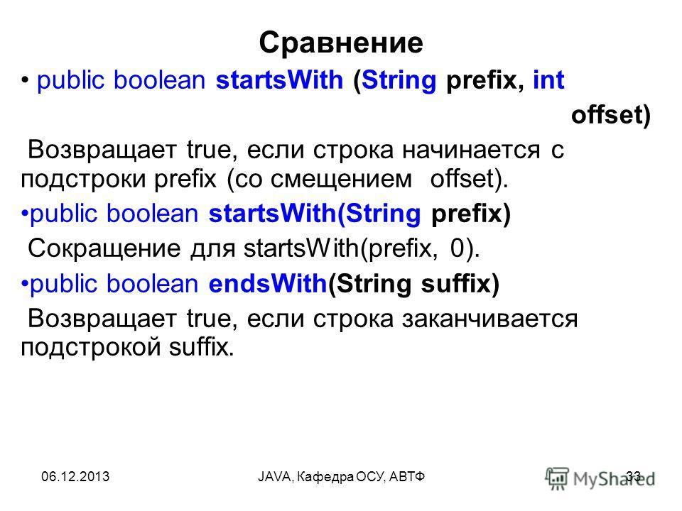 06.12.2013JAVA, Кафедра ОСУ, АВТФ33 Сравнение public boolean startsWith (String prefix, int offset) Возвращает true, если строка начинается с подстроки prefix (со смещением offset). public boolean startsWith(String prefix) Сокращение для startsWith(p