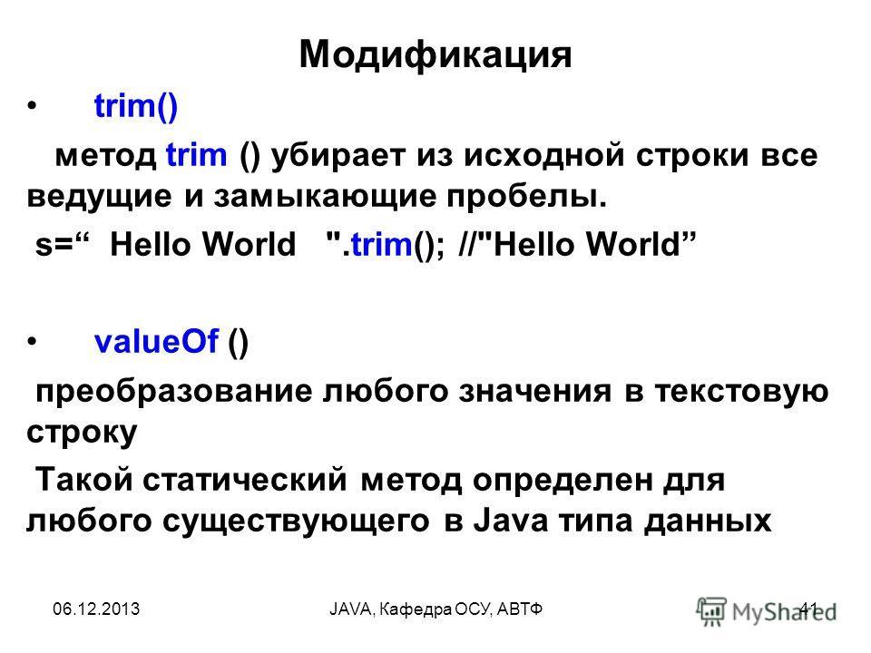 06.12.2013JAVA, Кафедра ОСУ, АВТФ41 Модификация trim() метод trim () убирает из исходной строки все ведущие и замыкающие пробелы. s= Hello World