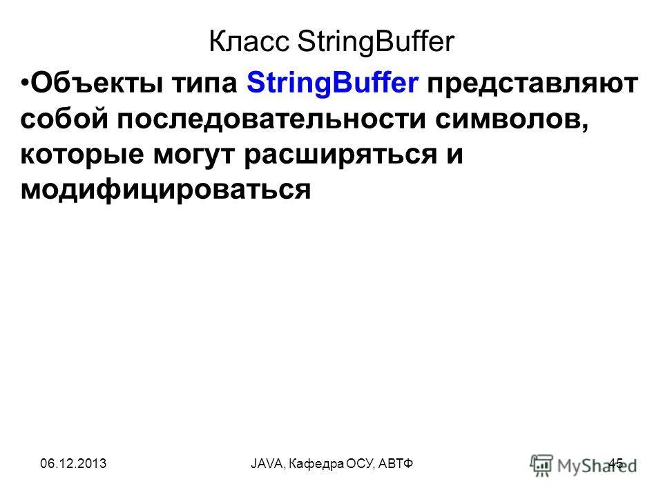 06.12.2013JAVA, Кафедра ОСУ, АВТФ45 Класс StringBuffer Объекты типа StringBuffer представляют собой последовательности символов, которые могут расширяться и модифицироваться