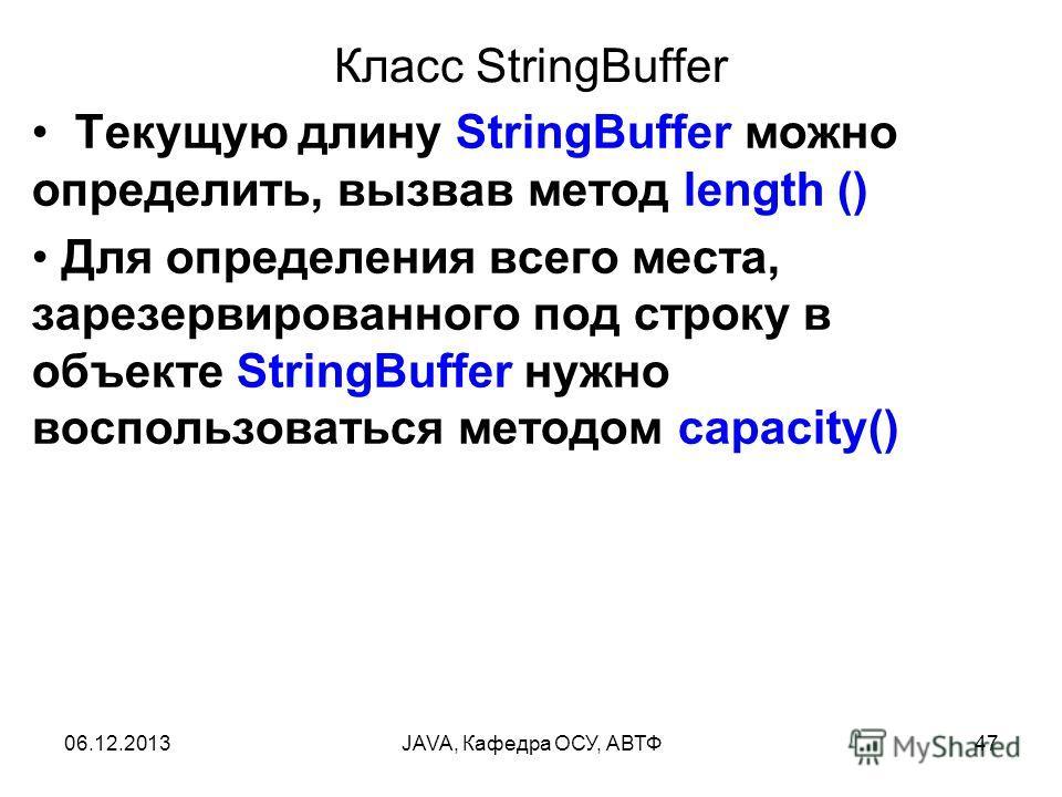 06.12.2013JAVA, Кафедра ОСУ, АВТФ47 Класс StringBuffer Текущую длину StringBuffer можно определить, вызвав метод length () Для определения всего места, зарезервированного под строку в объекте StringBuffer нужно воспользоваться методом capacity()