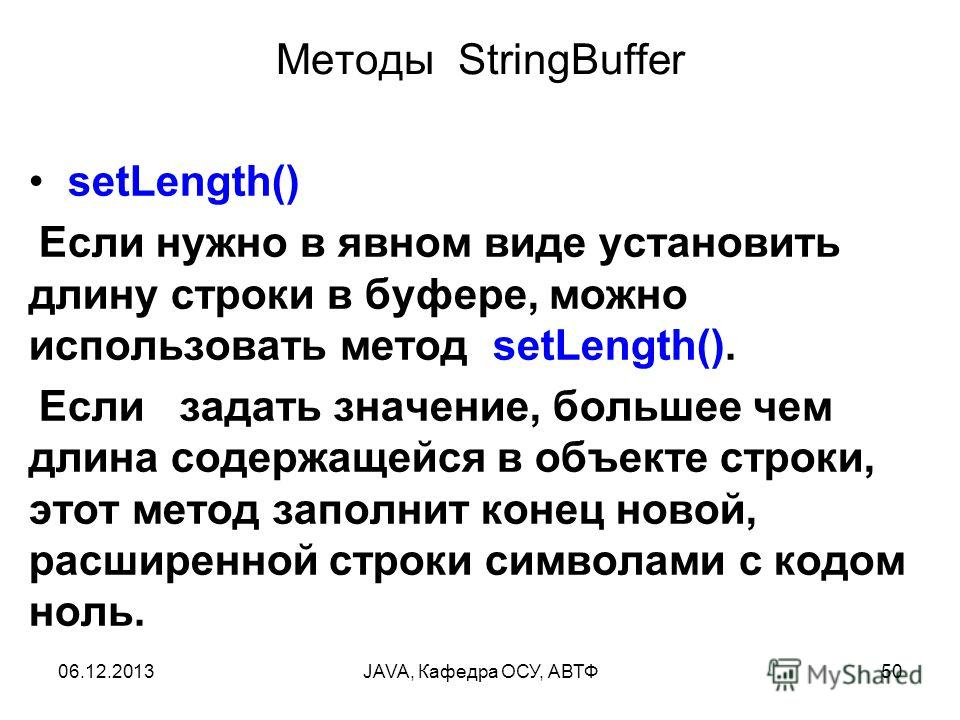 06.12.2013JAVA, Кафедра ОСУ, АВТФ50 Методы StringBuffer setLength() Если нужно в явном виде установить длину строки в буфере, можно использовать метод setLength(). Если задать значение, большее чем длина содержащейся в объекте строки, этот метод запо