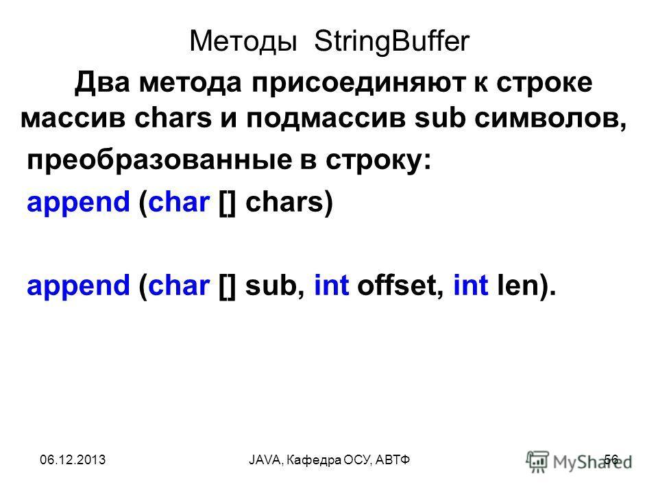 06.12.2013JAVA, Кафедра ОСУ, АВТФ56 Методы StringBuffer Два метода присоединяют к строке массив chars и подмассив sub символов, преобразованные в строку: append (char [] chars) append (char [] sub, int offset, int len).