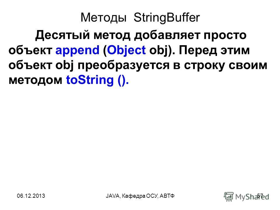 06.12.2013JAVA, Кафедра ОСУ, АВТФ57 Методы StringBuffer Десятый метод добавляет просто объект append (Object obj). Перед этим объект obj преобразуется в строку своим методом toString ().