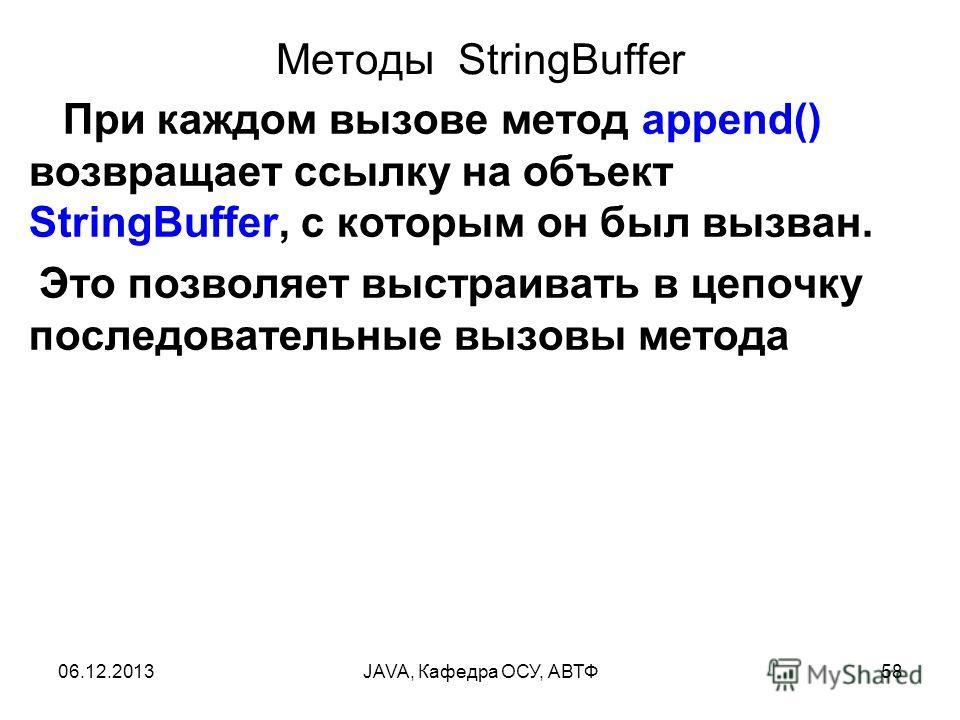 06.12.2013JAVA, Кафедра ОСУ, АВТФ58 Методы StringBuffer При каждом вызове метод append() возвращает ссылку на объект StringBuffer, с которым он был вызван. Это позволяет выстраивать в цепочку последовательные вызовы метода