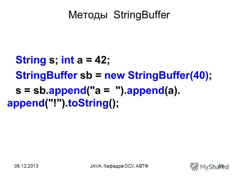 06.12.2013JAVA, Кафедра ОСУ, АВТФ59 Методы StringBuffer String s; int a = 42; StringBuffer sb = new StringBuffer(40); s = sb.append(a = ).append(a). append(!).toString();
