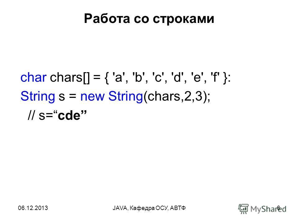 06.12.2013JAVA, Кафедра ОСУ, АВТФ6 Работа со строками char chars[] = { 'a', 'b', 'с', 'd', 'e', 'f' }: String s = new String(chars,2,3); // s=cde