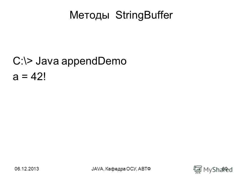 06.12.2013JAVA, Кафедра ОСУ, АВТФ60 Методы StringBuffer С:\> Java appendDemo а = 42!