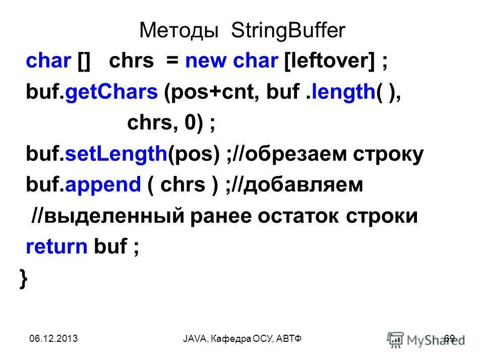 06.12.2013JAVA, Кафедра ОСУ, АВТФ69 Методы StringBuffer char [] chrs = new char [leftover] ; buf.getChars (pos+cnt, buf.length( ), chrs, 0) ; buf.setLength(pos) ;//обрезаем строку buf.append ( chrs ) ;//добавляем //выделенный ранее остаток строки ret