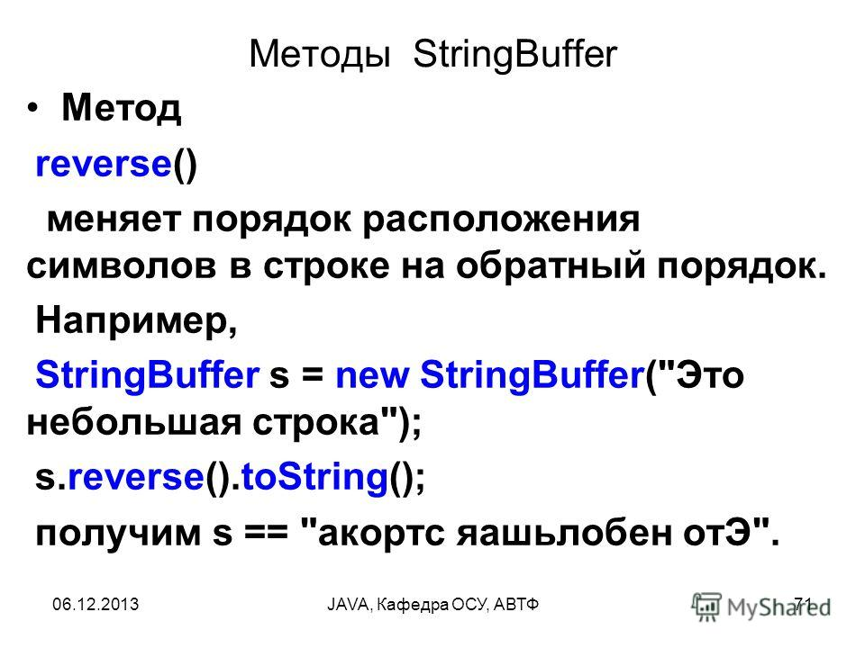 06.12.2013JAVA, Кафедра ОСУ, АВТФ71 Методы StringBuffer Метод reverse() меняет порядок расположения символов в строке на обратный порядок. Например, StringBuffer s = new StringBuffer(