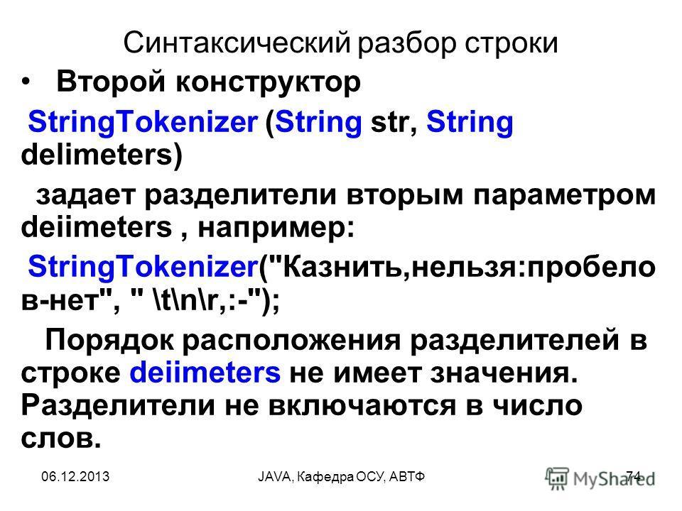 06.12.2013JAVA, Кафедра ОСУ, АВТФ74 Синтаксический разбор строки Второй конструктор StringTokenizer (String str, String delimeters) задает разделители вторым параметром deiimeters, например: StringTokenizer(