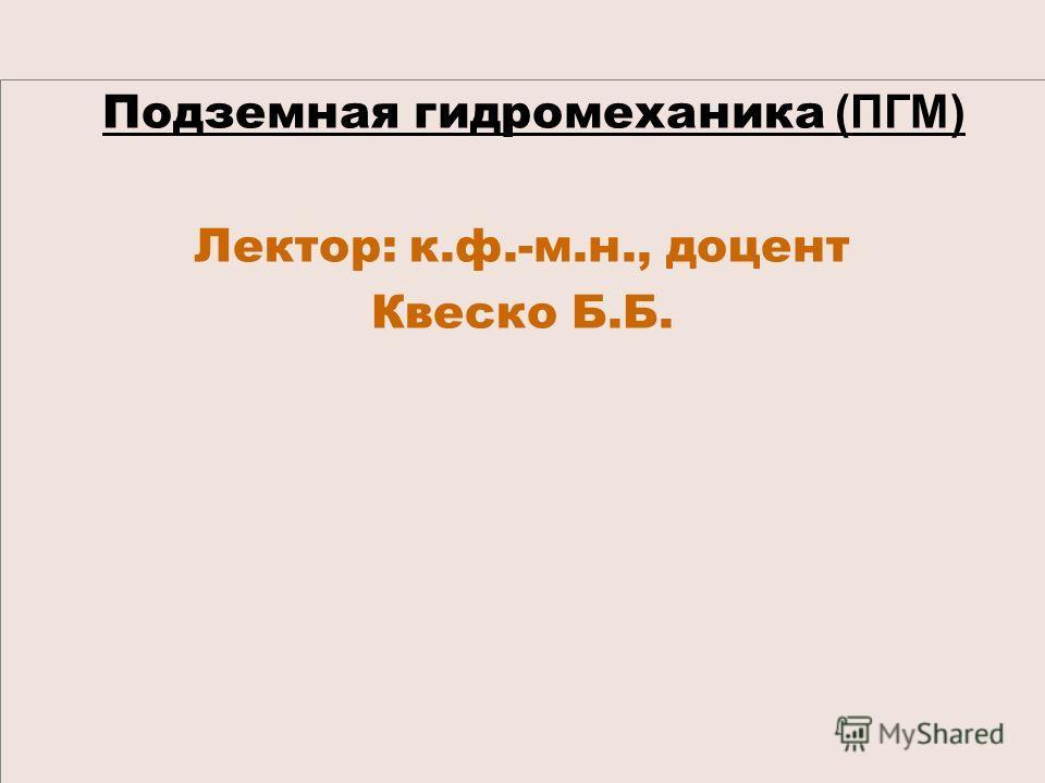 Подземная гидромеханика (ПГМ) Лектор: к.ф.-м.н., доцент Квеско Б.Б.