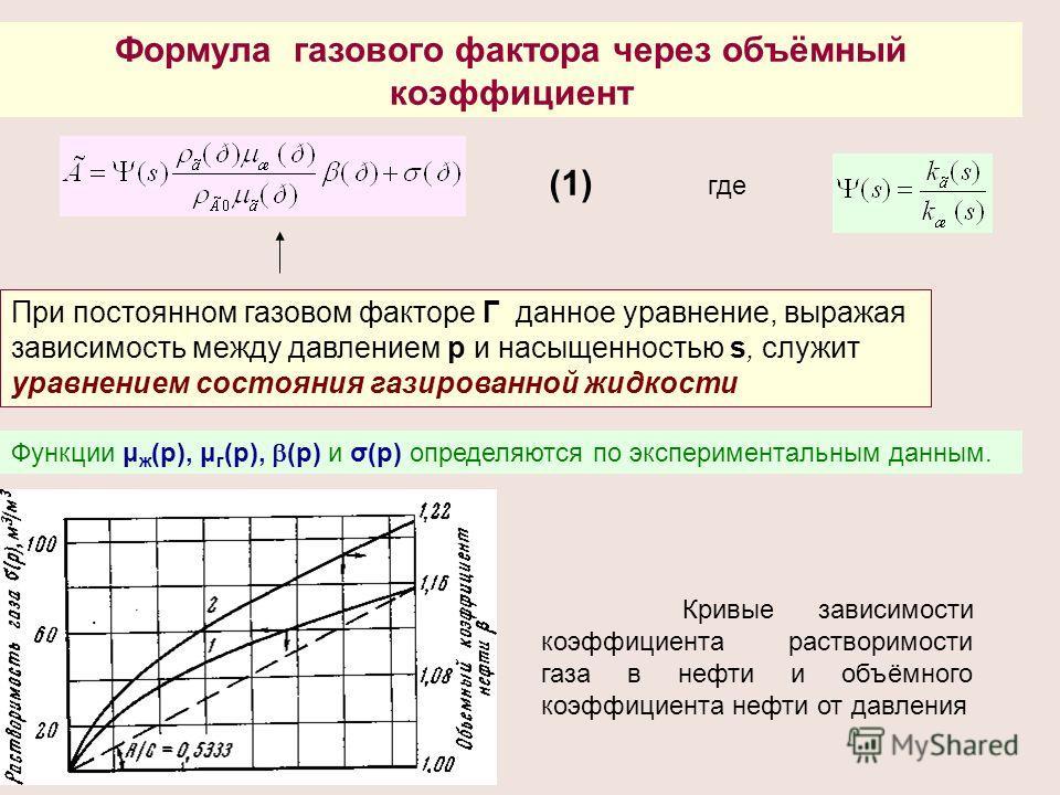 Формула газового фактора через объёмный коэффициент где При постоянном газовом факторе Г данное уравнение, выражая зависимость между давлением р и насыщенностью s, служит уравнением состояния газированной жидкости Функции μ ж (р), μ г (p), (р) и σ(р)